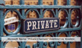 "Microsoft Teams: ""Private Channels"" Özellikleri ve Yönetimi"